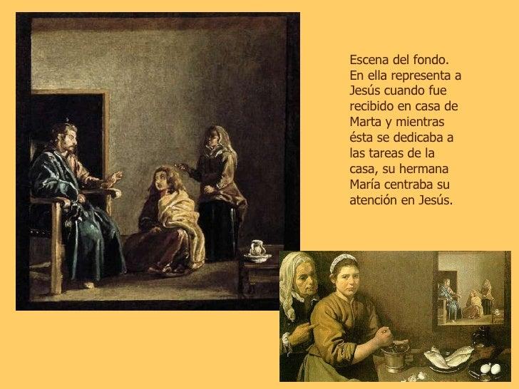 Escena del fondo. En ella representa a Jesús cuando fue recibido en casa de Marta y mientras ésta se dedicaba a las tareas...