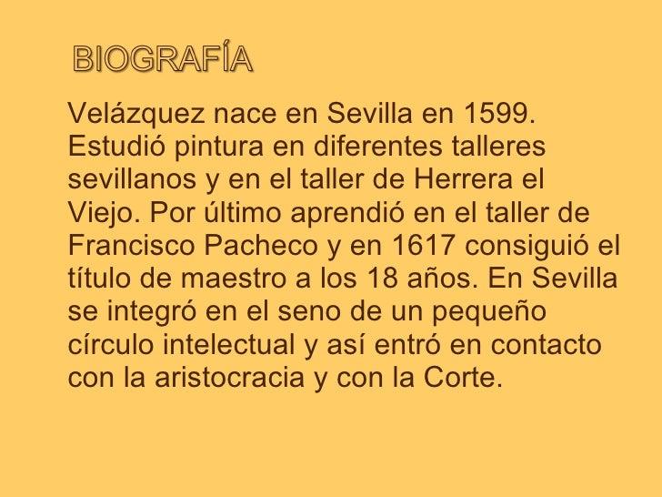 <ul><li>Velázquez nace en Sevilla en 1599. Estudió pintura en diferentes talleres sevillanos y en el taller de Herrera el ...
