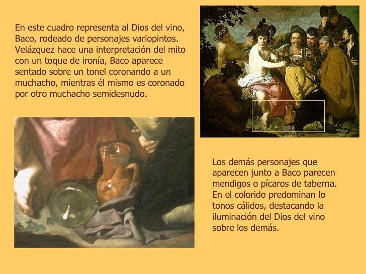 En este cuadro representa al Dios del vino, Baco, rodeado de personajes variopintos. Velázquez hace una interpretación del...