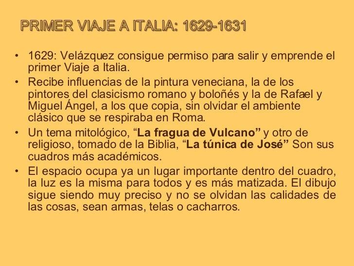 <ul><li>1629: Velázquez consigue permiso para salir y emprende el primer Viaje a Italia.  </li></ul><ul><li>Recibe influen...