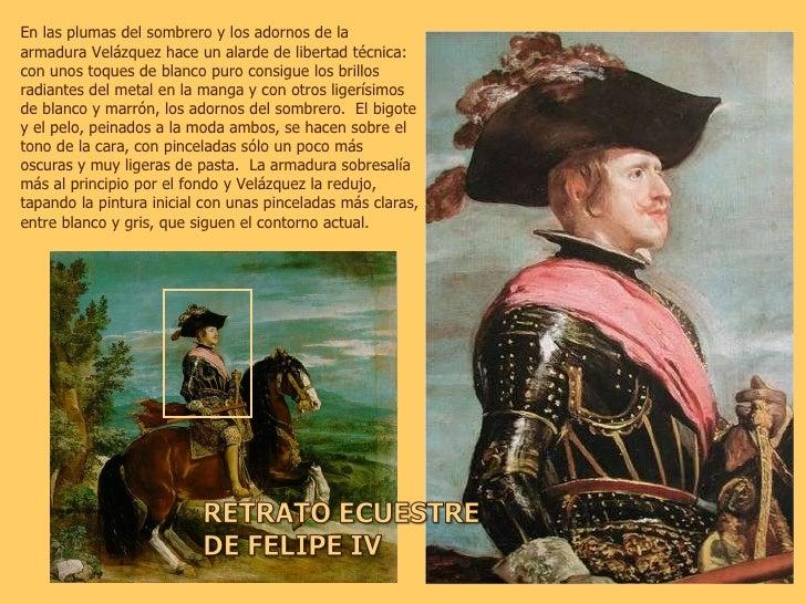 En las plumas del sombrero y los adornos de la armadura Velázquez hace un alarde de libertad técnica: con unos toques de b...