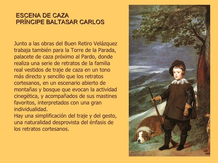ESCENA DE CAZA PRÍNCIPE BALTASAR CARLOS Junto a las obras del Buen Retiro Velázquez trabaja también para la Torre de la Pa...