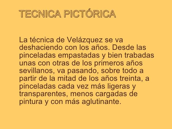 La técnica de Velázquez se va deshaciendo con los años. Desde las pinceladas empastadas y bien trabadas unas con otras de ...