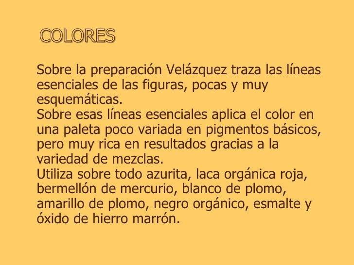 Sobre la preparación Velázquez traza las líneas esenciales de las figuras, pocas y muy esquemáticas.  Sobre esas líneas es...
