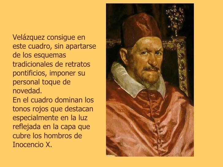 Velázquez consigue en este cuadro, sin apartarse de los esquemas tradicionales de retratos pontificios, imponer su persona...