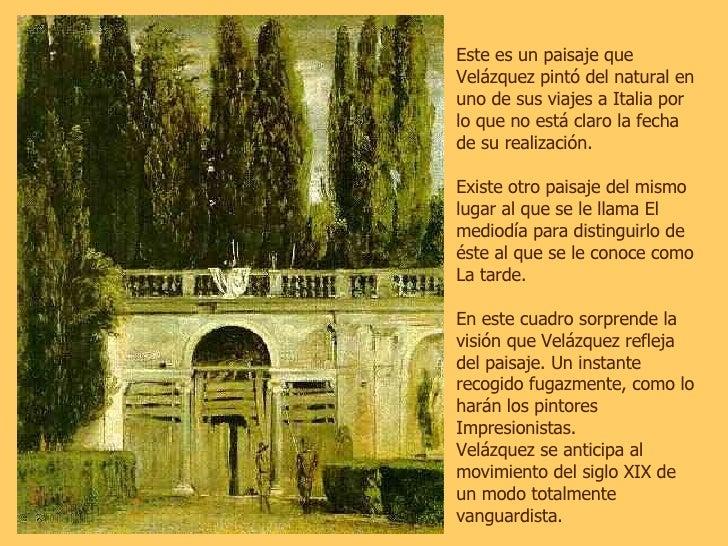 Este es un paisaje que Velázquez pintó del natural en uno de sus viajes a Italia por lo que no está claro la fecha de su r...