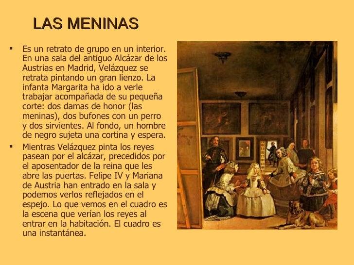 LAS MENINAS <ul><li>Es un retrato de grupo en un interior. En una sala del antiguo Alcázar de los Austrias en Madrid, Velá...