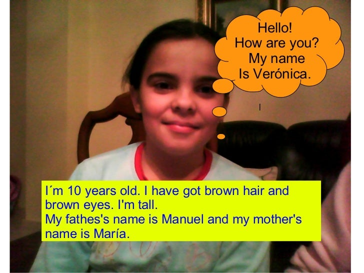 I´m 10 years old. I have got brown hair and brown eyes. I'm tall. My fathes's name is Manuel and my mother's name is María...