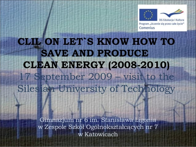 CLIL ON LET`S KNOW HOW TO SAVE AND PRODUCE CLEAN ENERGY (2008-2010) 17 September 2009 – visit to the Silesian University o...