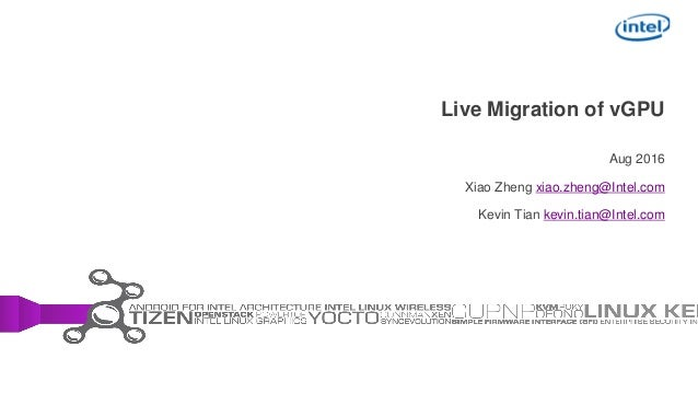 Live Migration of vGPU Aug 2016 Xiao Zheng xiao.zheng@Intel.com Kevin Tian kevin.tian@Intel.com