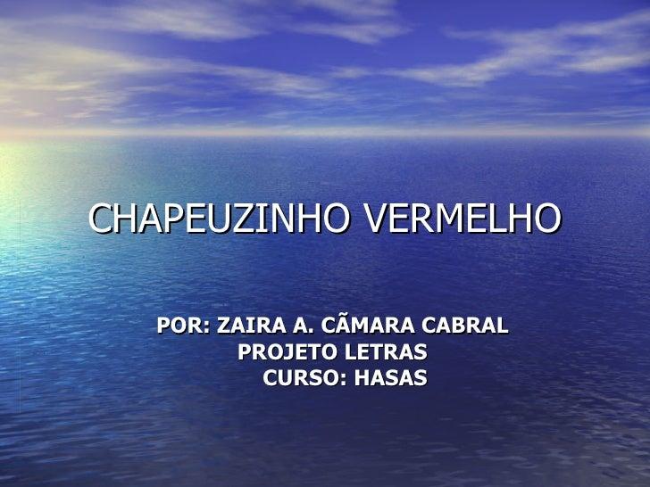 CHAPEUZINHO VERMELHO POR: ZAIRA A. CÃMARA CABRAL PROJETO LETRAS CURSO: HASAS