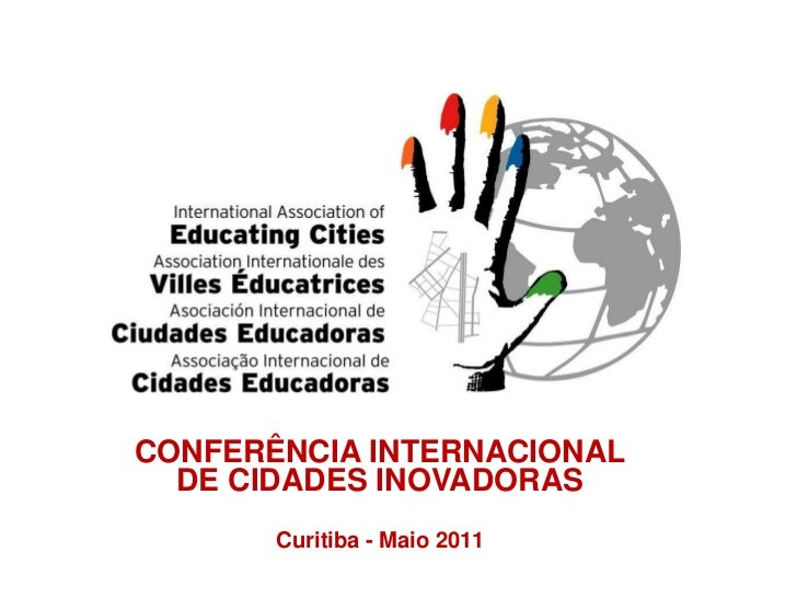 CONFERÊNCIA INTERNACIONAL  DE CIDADES INOVADORAS       Curitiba - Maio 2011