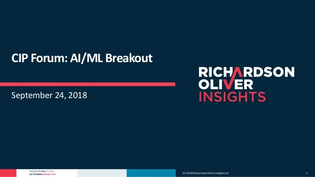 PATENT MARKET DATA ACTIONABLE ANALYTICS CIP Forum: AI/ML Breakout September 24, 2018 (C) 2018 Richardson Oliver Insights L...