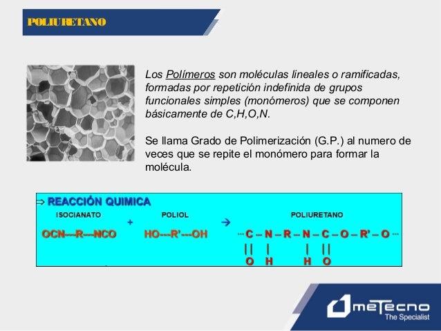 POLIURETANO Los Polímeros son moléculas lineales o ramificadas, formadas por repetición indefinida de grupos funcionales s...