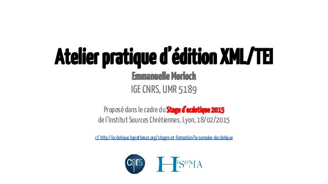 Atelierpratiqued'éditionXML/TEI EmmanuelleMorlock IGE CNRS, UMR 5189 Proposé dans le cadre du Staged'ecdotique2015 de l'In...