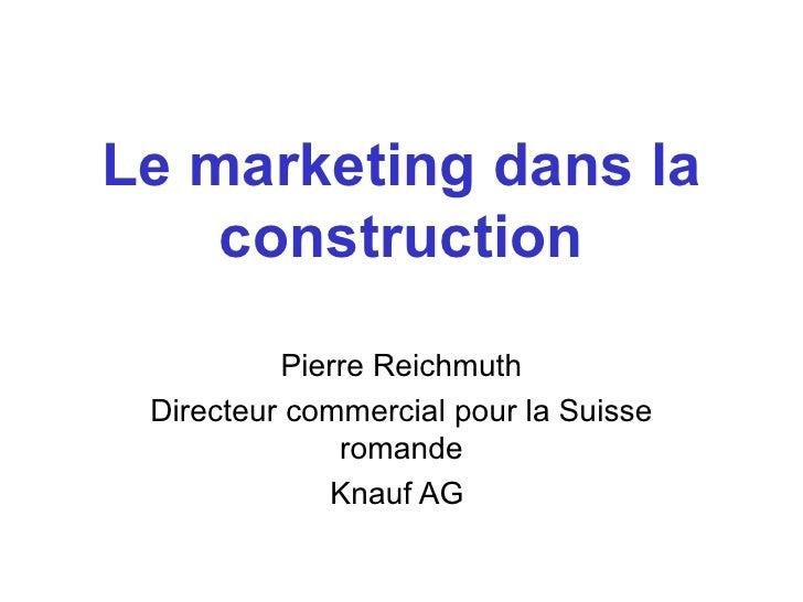 Le marketing dans la construction Pierre Reichmuth Directeur commercial pour la Suisse romande Knauf AG