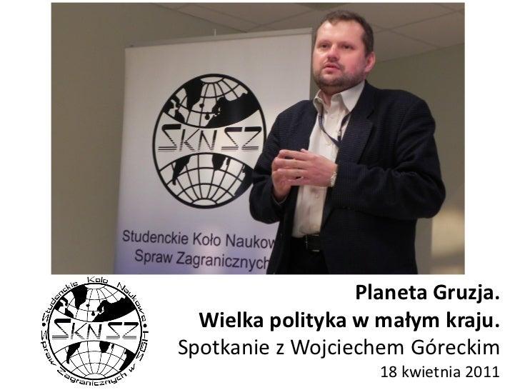 Planeta Gruzja.  Wielka polityka w małym kraju.Spotkanie z Wojciechem Góreckim                    18 kwietnia 2011