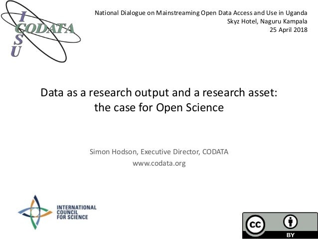 Data as a research output and a research asset: the case for Open Science Simon Hodson, Executive Director, CODATA www.cod...