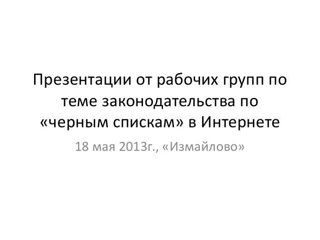 Презентации от рабочих групп потеме законодательства по«черным спискам» в Интернете18 мая 2013г., «Измайлово»