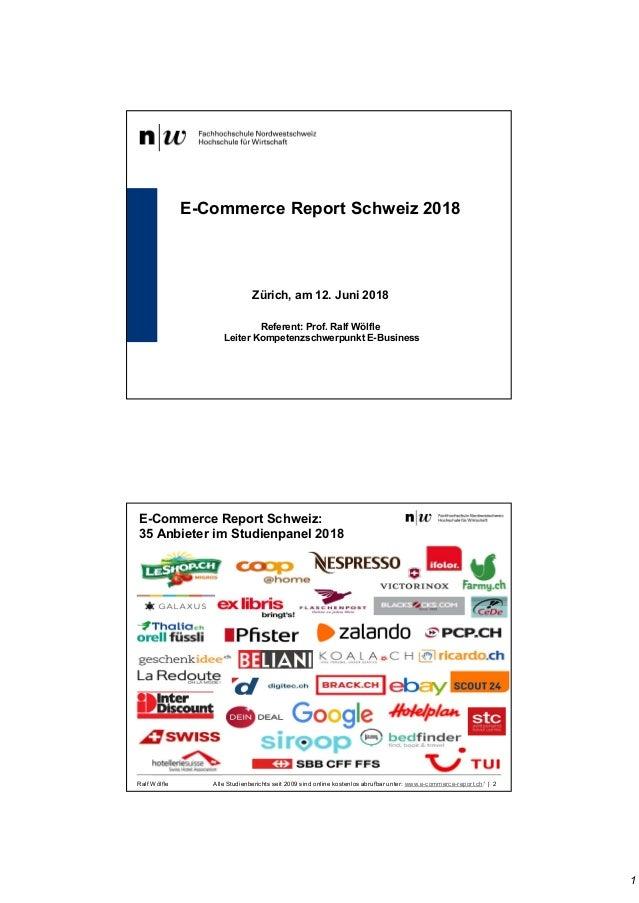 1 E-Commerce Report Schweiz 2018 Zürich, am 12. Juni 2018 Referent: Prof. Ralf Wölfle Leiter Kompetenzschwerpunkt E-Busine...