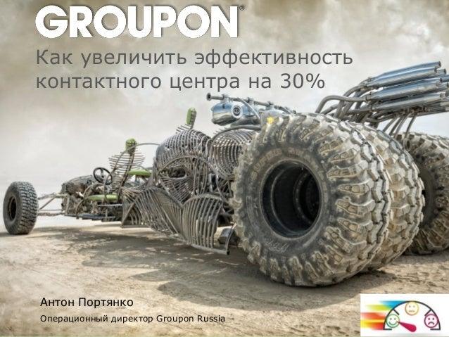 Как увеличить эффективность контактного центра на 30% Операционный директор Groupon Russia Антон Портянко