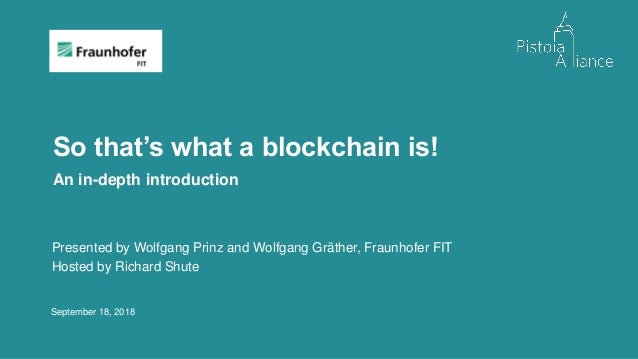 September 18, 2018 So that's what a blockchain is! An in-depth introduction Presented by Wolfgang Prinz and Wolfgang Gräth...