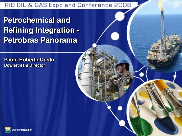 Petrochemical and Refining Integration - Petrobras Panorama  Paulo Roberto Costa Downstream Director Downstream Director  ...