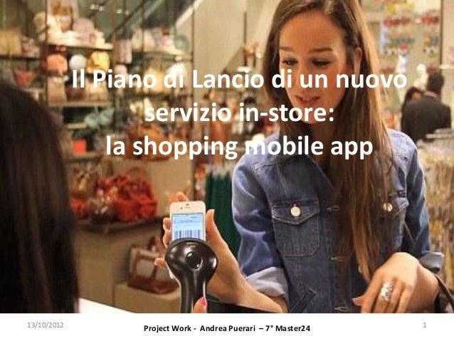 Il Piano di Lancio di un nuovo                     servizio in-store:                 la shopping mobile app13/10/2012    ...