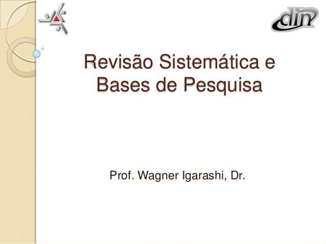 Revisão Sistemática e Bases de Pesquisa  Prof. Wagner Igarashi, Dr.