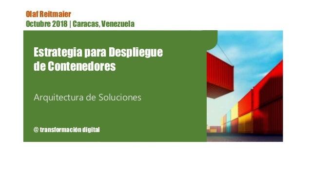 Olaf Reitmaier Octubre 2018 | Caracas, Venezuela Estrategia para Despliegue de Contenedores Arquitectura de Soluciones @ t...