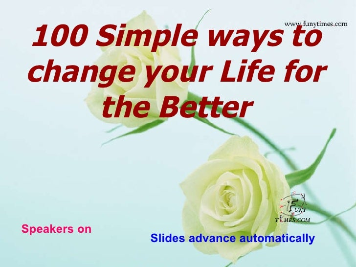 100 Simple ways to change your Life for the Better Speakers on Slides advance automatically