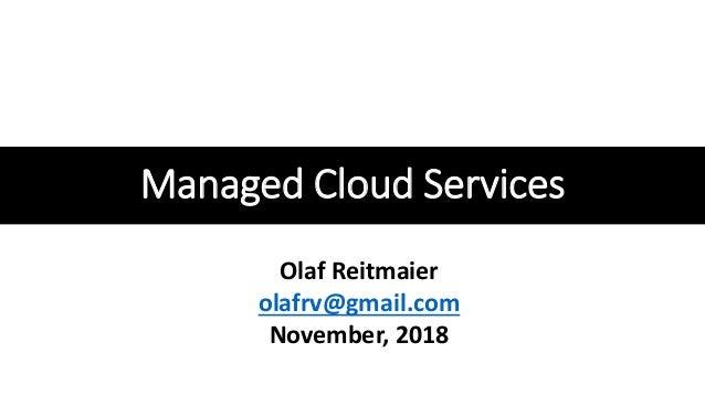 Managed Cloud Services Olaf Reitmaier olafrv@gmail.com November, 2018