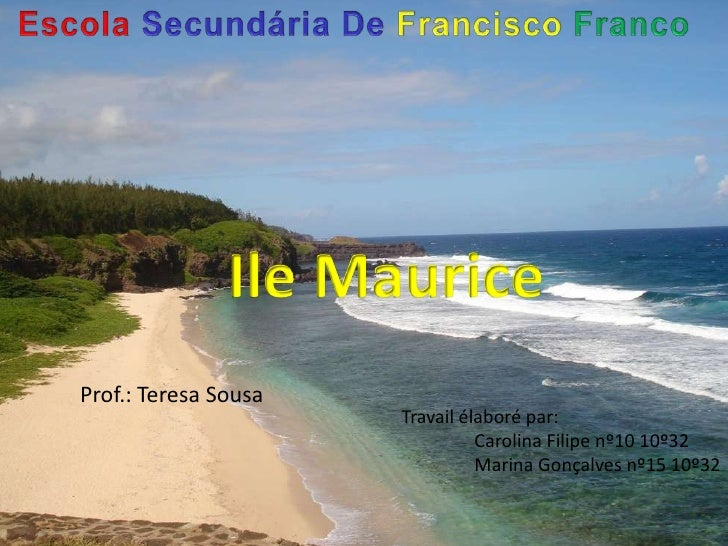 EscolaSecundária De FranciscoFranco<br />Ile Maurice<br />Prof.: Teresa Sousa <br />Travailélaboré par: <br /> Carolina F...
