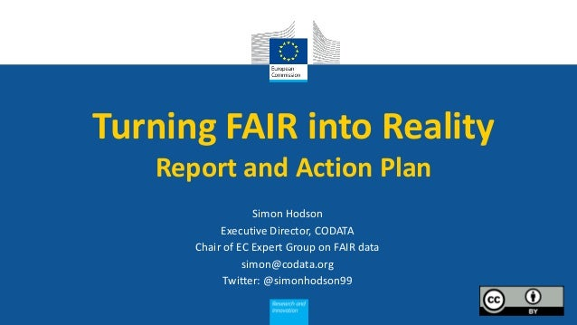 Turning FAIR into Reality Report and Action Plan Simon Hodson Executive Director, CODATA Chair of EC Expert Group on FAIR ...