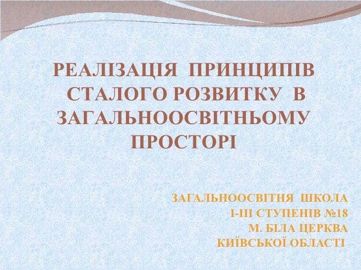 ЗАГАЛЬНООСВІТНЯ  ШКОЛА І-ІІІ СТУПЕНІВ №18 М. БІЛА ЦЕРКВА КИЇВСЬКОЇ ОБЛАСТІ  РЕАЛІЗАЦІЯ  ПРИНЦИПІВ  СТАЛОГО РОЗВИТКУ  В ЗАГ...