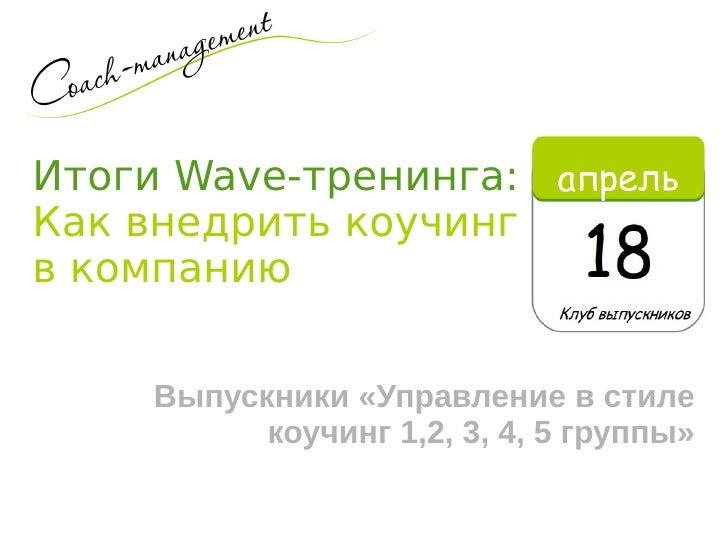 Итоги Wave-тренинга:Как внедрить коучингв компанию    Выпускники «Управление в стиле          коучинг 1,2, 3, 4, 5 группы»