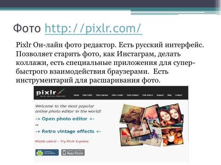Фото http://pixlr.com/Pixlr Он-лайн фото редактор. Есть русский интерфейс.Позволяет старить фото, как Инстаграм, делатькол...