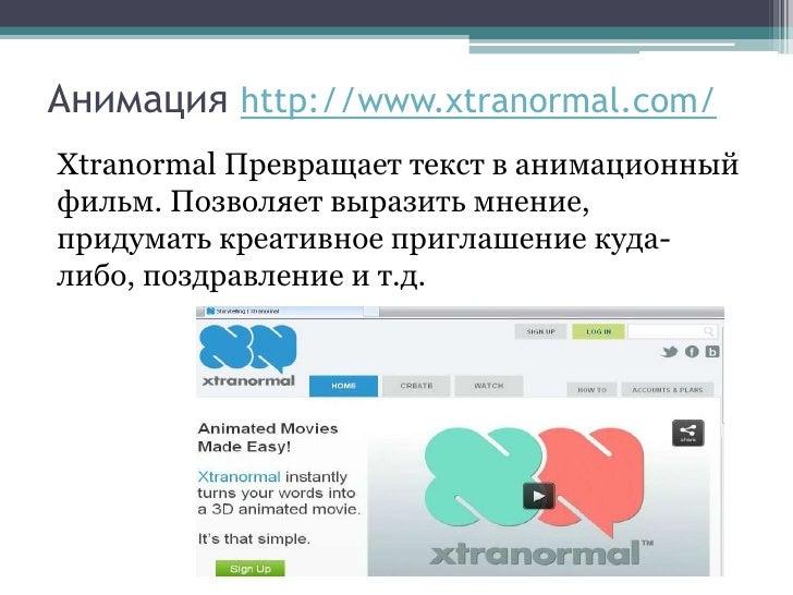 Анимация http://www.xtranormal.com/Xtranormal Превращает текст в анимационныйфильм. Позволяет выразить мнение,придумать кр...