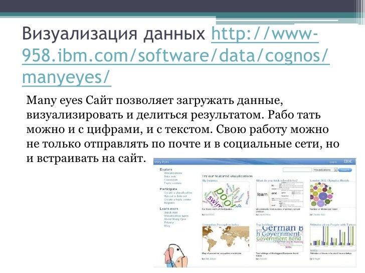 Визуализация данных http://www-958.ibm.com/software/data/cognos/manyeyes/Many eyes Сайт позволяет загружать данные,визуали...