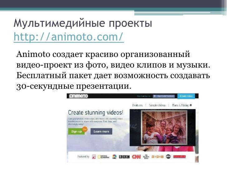 Мультимедийные проектыhttp://animoto.com/Animoto создает красиво организованныйвидео-проект из фото, видео клипов и музыки...