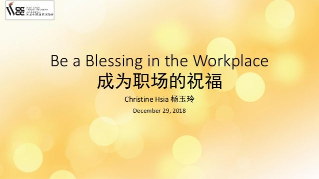 Be a Blessing in the Workplace 成为职场的祝福 Christine Hsia 杨玉玲 December 29, 2018