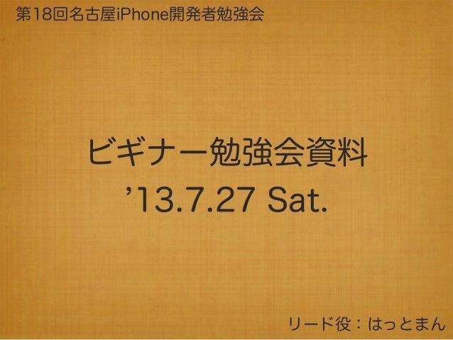 ビギナー勉強会資料 13.7.27 Sat. 第18回名古屋iPhone開発者勉強会 リード役:はっとまん