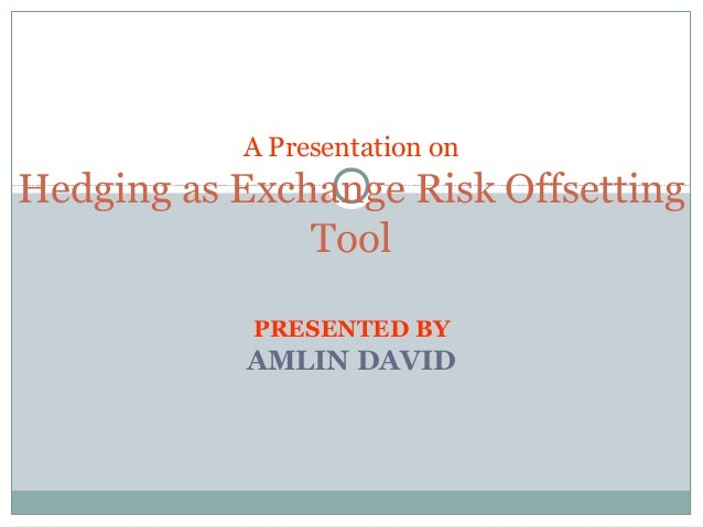 PRESENTED BY AMLIN DAVID A Presentation on Hedging as Exchange Risk Offsetting Tool
