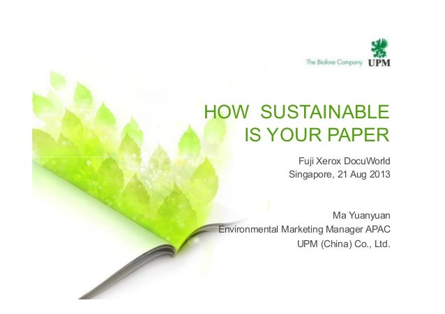 Fuji Xerox DocuWorld HOW SUSTAINABLE IS YOUR PAPER Fuji Xerox DocuWorld Singapore, 21 Aug 2013 Ma Yuanyuan Environmental M...