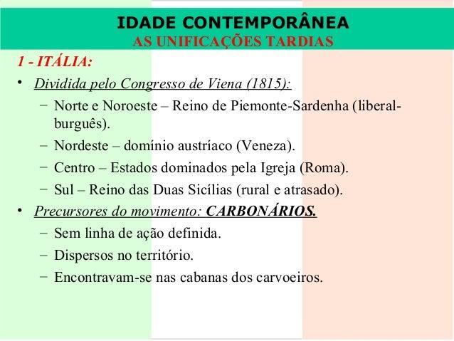 IDADE CONTEMPORÂNEA IDADE CONTEMPORÂNEA AS AS UNIFICAÇÕESTARDIAS UNIFICAÇÕES TARDIAS  1 - ITÁLIA: • Dividida pelo Congress...