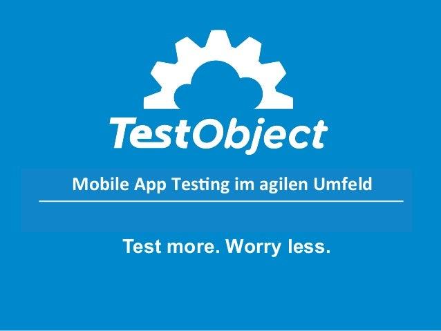 Mobile App Testing im agilen Mobile  App  Tes,ng  im  agilen  Umfeld   Umfeld  Test more. Worry less.