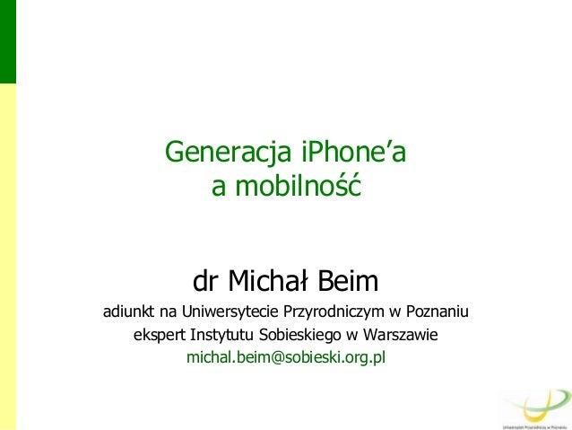 Generacja iPhone'a a mobilność  dr Michał Beim adiunkt na Uniwersytecie Przyrodniczym w Poznaniu ekspert Instytutu Sobiesk...