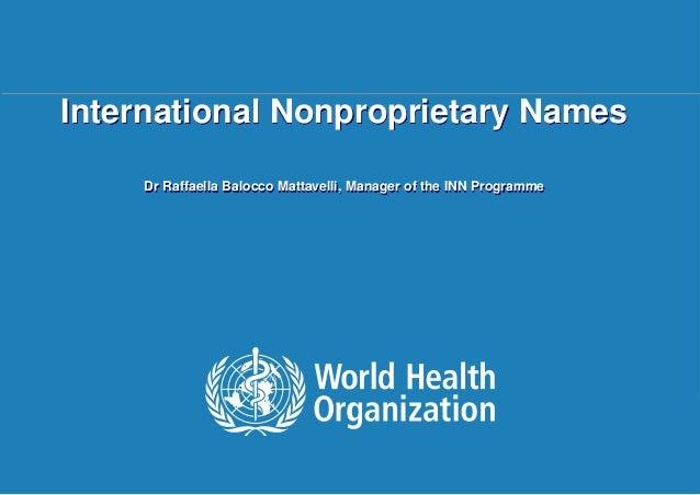 International Nonproprietary Names Dr Raffaella Balocco Mattavelli, Manager of the INN Programme  Dr Raffaella Balocco Mat...
