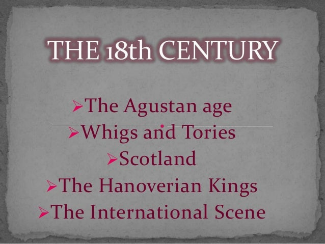The Agustan age Whigs and Tories Scotland  The Hanoverian Kings The International Scene