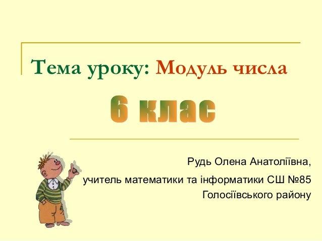 Тема уроку: Модуль числа Рудь Олена Анатоліївна, учитель математики та інформатики СШ №85 Голосіївського району